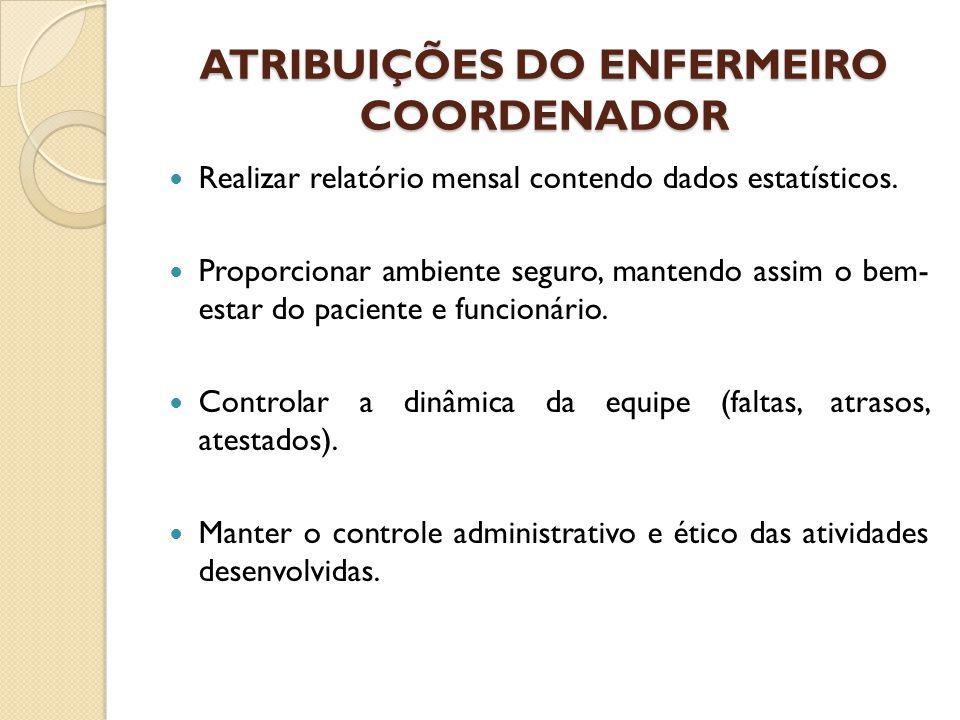 ATRIBUIÇÕES DO ENFERMEIRO COORDENADOR Realizar relatório mensal contendo dados estatísticos. Proporcionar ambiente seguro, mantendo assim o bem- estar