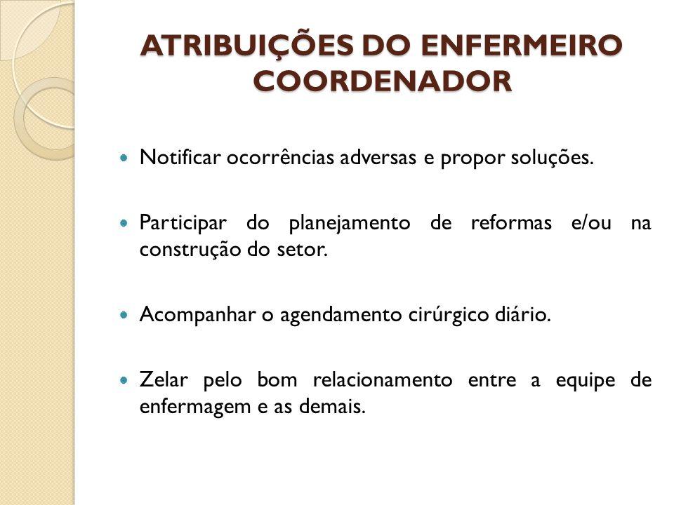 ATRIBUIÇÕES DO ENFERMEIRO COORDENADOR Notificar ocorrências adversas e propor soluções. Participar do planejamento de reformas e/ou na construção do s