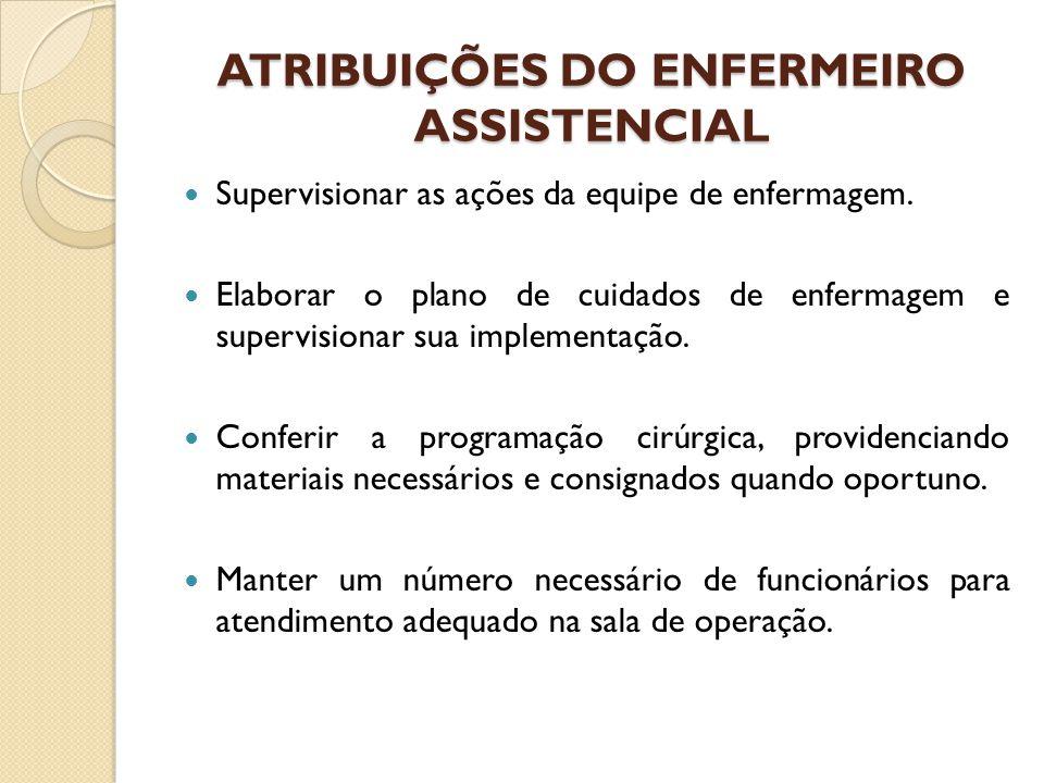 ATRIBUIÇÕES DO ENFERMEIRO ASSISTENCIAL Supervisionar as ações da equipe de enfermagem. Elaborar o plano de cuidados de enfermagem e supervisionar sua