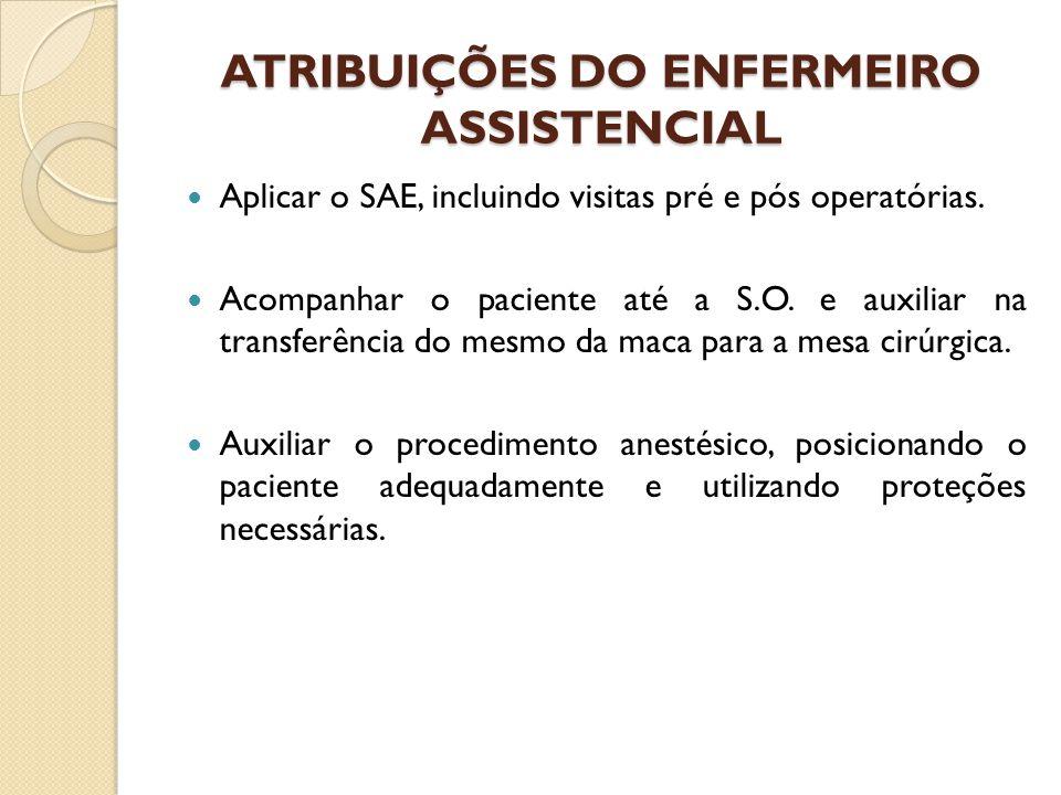ATRIBUIÇÕES DO ENFERMEIRO ASSISTENCIAL Aplicar o SAE, incluindo visitas pré e pós operatórias. Acompanhar o paciente até a S.O. e auxiliar na transfer