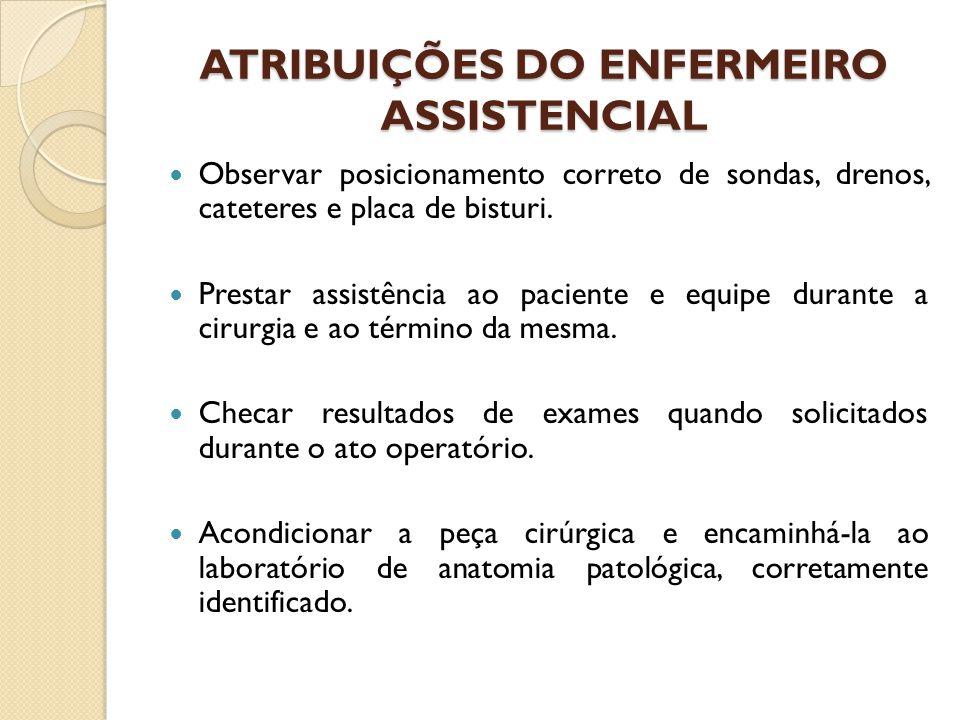 ATRIBUIÇÕES DO ENFERMEIRO ASSISTENCIAL Observar posicionamento correto de sondas, drenos, cateteres e placa de bisturi.