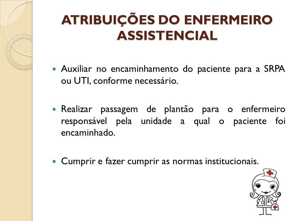ATRIBUIÇÕES DO ENFERMEIRO ASSISTENCIAL Auxiliar no encaminhamento do paciente para a SRPA ou UTI, conforme necessário. Realizar passagem de plantão pa