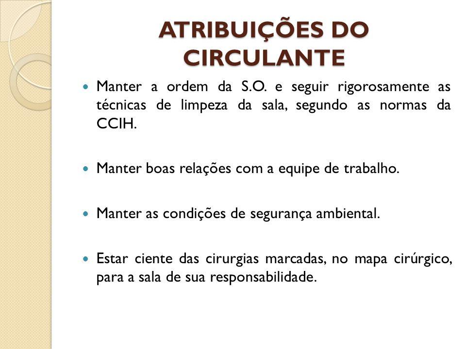 ATRIBUIÇÕES DO CIRCULANTE Manter a ordem da S.O. e seguir rigorosamente as técnicas de limpeza da sala, segundo as normas da CCIH. Manter boas relaçõe