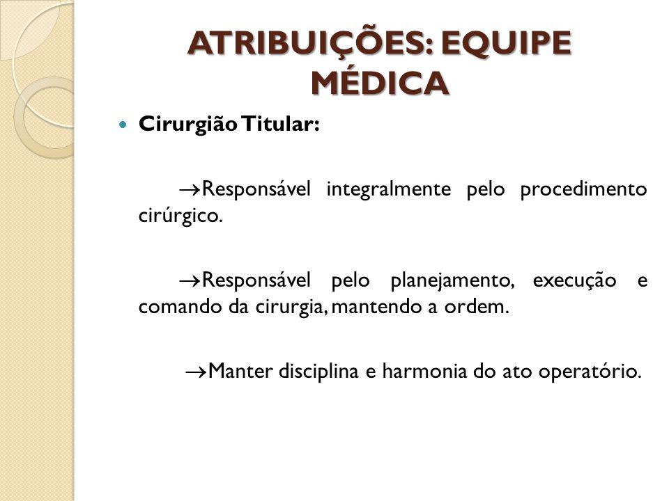 ATRIBUIÇÕES: EQUIPE MÉDICA Cirurgião Titular:  Responsável integralmente pelo procedimento cirúrgico.  Responsável pelo planejamento, execução e com