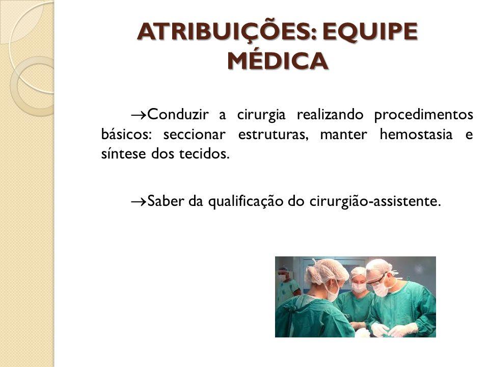 ATRIBUIÇÕES: EQUIPE MÉDICA  Conduzir a cirurgia realizando procedimentos básicos: seccionar estruturas, manter hemostasia e síntese dos tecidos.  Sa