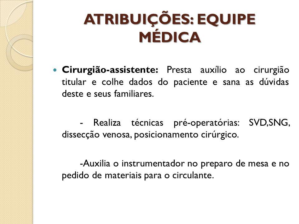 ATRIBUIÇÕES: EQUIPE MÉDICA Cirurgião-assistente: Presta auxílio ao cirurgião titular e colhe dados do paciente e sana as dúvidas deste e seus familiar