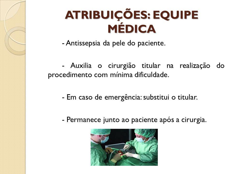 ATRIBUIÇÕES: EQUIPE MÉDICA - Antissepsia da pele do paciente. - Auxilia o cirurgião titular na realização do procedimento com mínima dificuldade. - Em