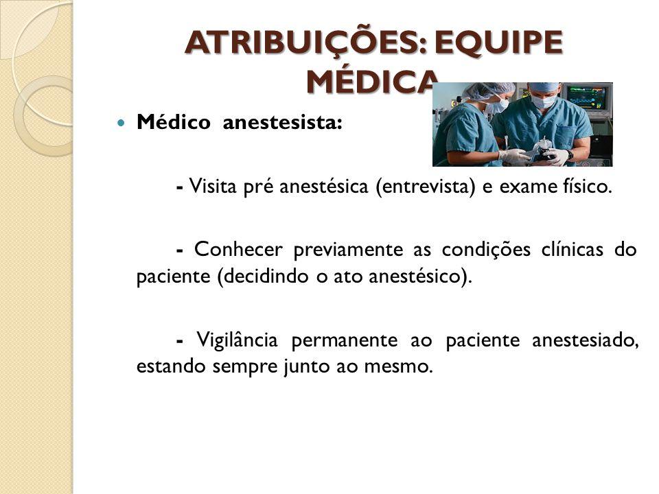 ATRIBUIÇÕES: EQUIPE MÉDICA Médico anestesista: - Visita pré anestésica (entrevista) e exame físico. - Conhecer previamente as condições clínicas do pa