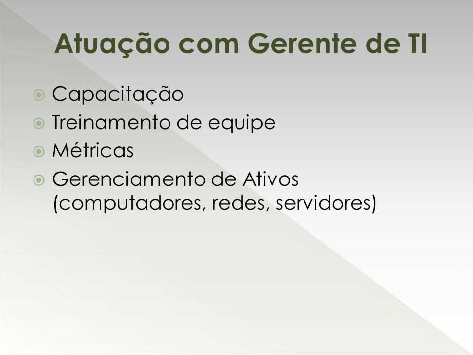  Capacitação  Treinamento de equipe  Métricas  Gerenciamento de Ativos (computadores, redes, servidores) Atuação com Gerente de TI
