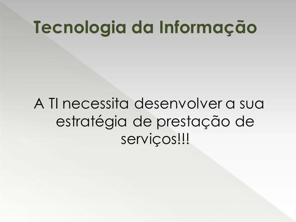 A TI necessita desenvolver a sua estratégia de prestação de serviços!!! Tecnologia da Informação
