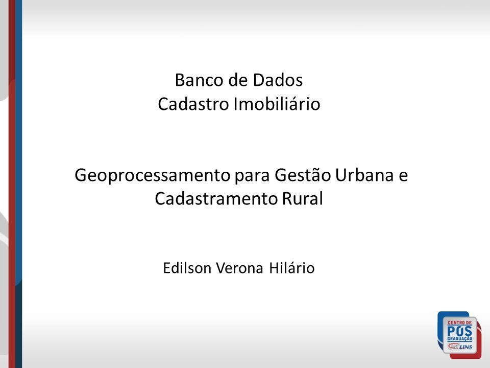Banco de Dados Cadastro Imobiliário Geoprocessamento para Gestão Urbana e Cadastramento Rural Edilson Verona Hilário