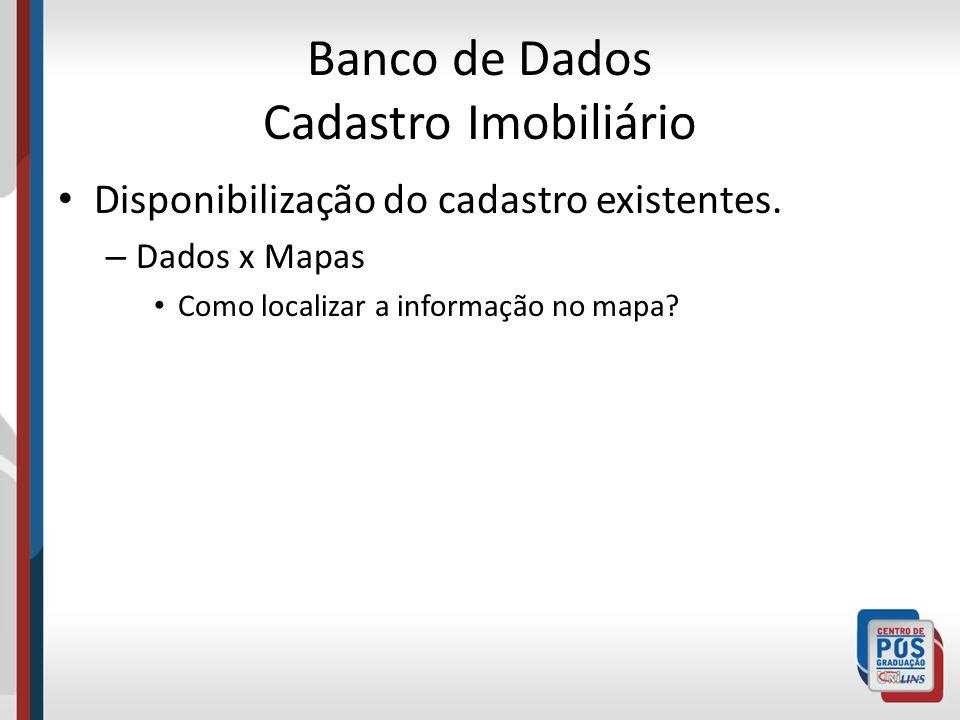 Banco de Dados Cadastro Imobiliário Disponibilização do cadastro existentes. – Dados x Mapas Como localizar a informação no mapa?