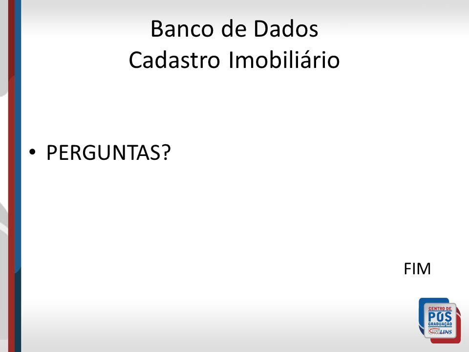 Banco de Dados Cadastro Imobiliário PERGUNTAS? FIM