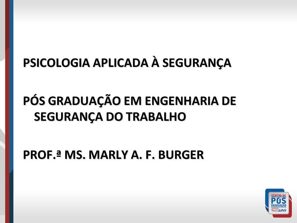 PSICOLOGIA APLICADA À SEGURANÇA PÓS GRADUAÇÃO EM ENGENHARIA DE SEGURANÇA DO TRABALHO PROF.ª MS. MARLY A. F. BURGER