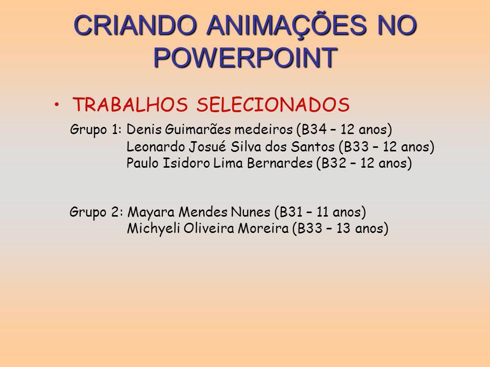 CRIANDO ANIMAÇÕES NO POWERPOINT TRABALHOS SELECIONADOS Grupo 1: Denis Guimarães medeiros (B34 – 12 anos) Leonardo Josué Silva dos Santos (B33 – 12 ano