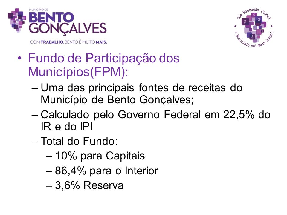 Fundo de Participação dos Municípios(FPM): –Uma das principais fontes de receitas do Município de Bento Gonçalves; –Calculado pelo Governo Federal em