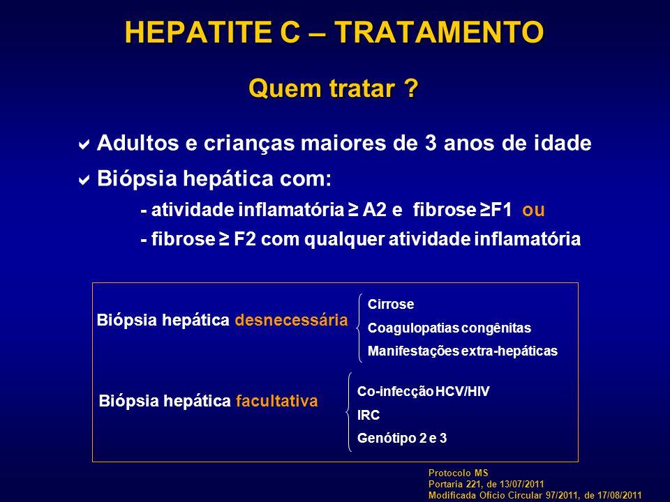 HEPATITE C – TRATAMENTO Quem tratar ?  Adultos e crianças maiores de 3 anos de idade  Biópsia hepática com: - atividade inflamatória ≥ A2 e fibrose