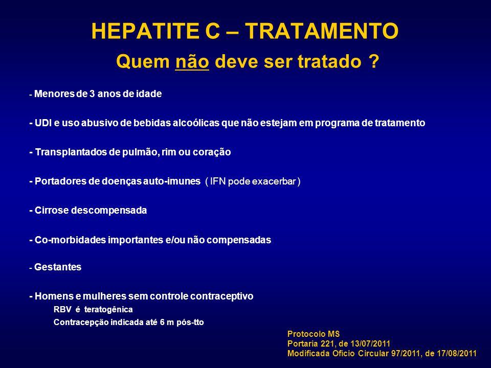 HEPATITE C – TRATAMENTO Quem não deve ser tratado ? - Menores de 3 anos de idade - UDI e uso abusivo de bebidas alcoólicas que não estejam em programa