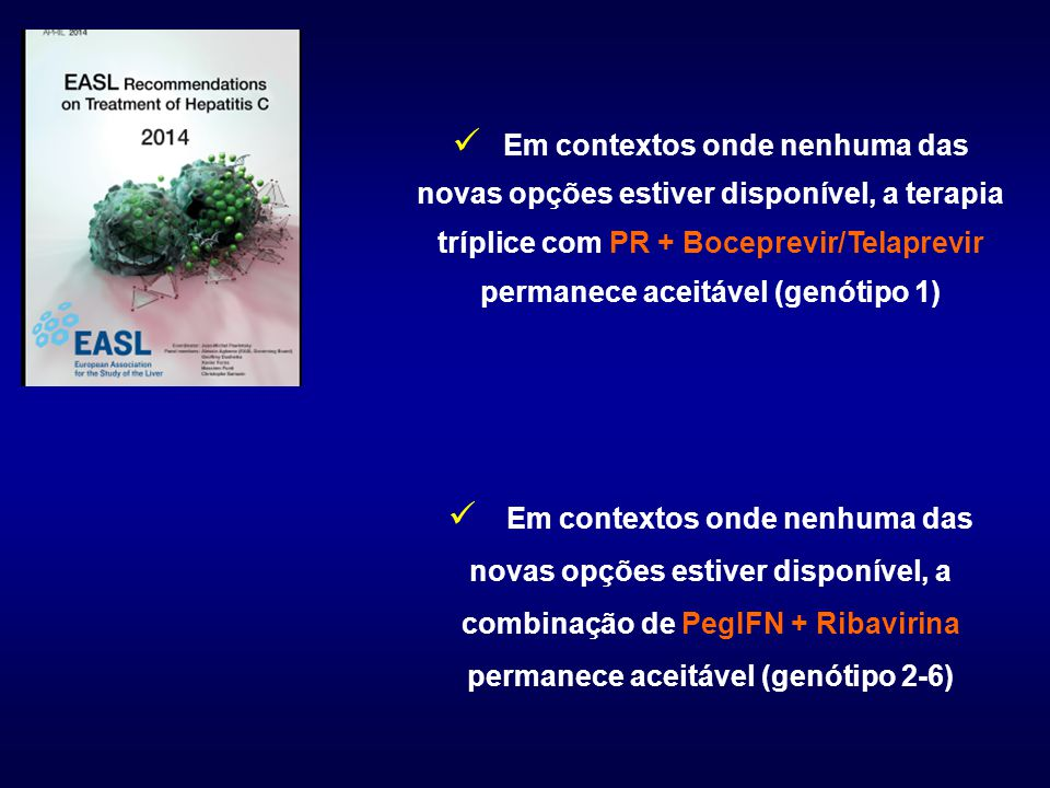 Em contextos onde nenhuma das novas opções estiver disponível, a terapia tríplice com PR + Boceprevir/Telaprevir permanece aceitável (genótipo 1) Em contextos onde nenhuma das novas opções estiver disponível, a combinação de PegIFN + Ribavirina permanece aceitável (genótipo 2-6)