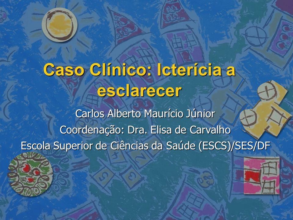 Caso Clínico: Icterícia a esclarecer Carlos Alberto Maurício Júnior Coordenação: Dra. Elisa de Carvalho Escola Superior de Ciências da Saúde (ESCS)/SE