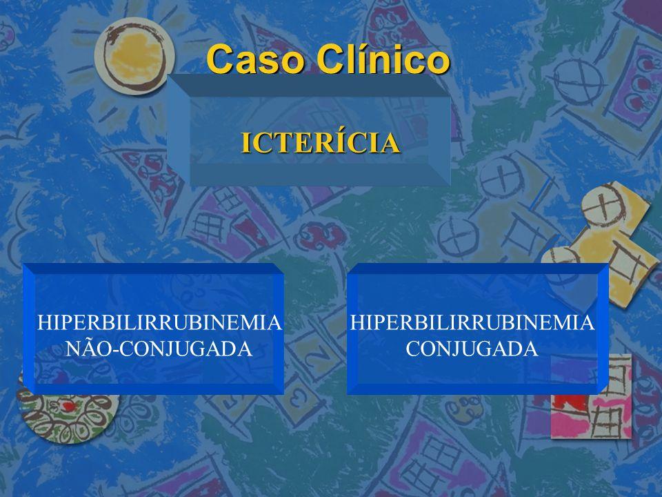 Caso Clínico ICTERÍCIA HIPERBILIRRUBINEMIA NÃO-CONJUGADA HIPERBILIRRUBINEMIA CONJUGADA