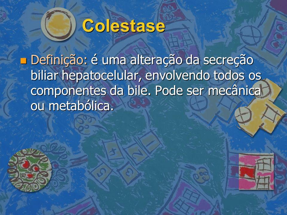 Colestase Definição: é uma alteração da secreção biliar hepatocelular, envolvendo todos os componentes da bile. Pode ser mecânica ou metabólica. Defin