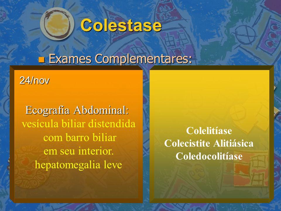 Colestase Exames Complementares: Exames Complementares: Ecografia Abdominal: vesícula biliar distendida com barro biliar em seu interior. hepatomegali