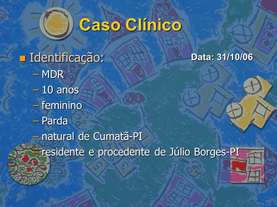 Caso Clínico Identificação: Identificação: –MDR –10 anos –feminino –Parda –natural de Cumatã-PI –residente e procedente de Júlio Borges-PI Data: 31/10
