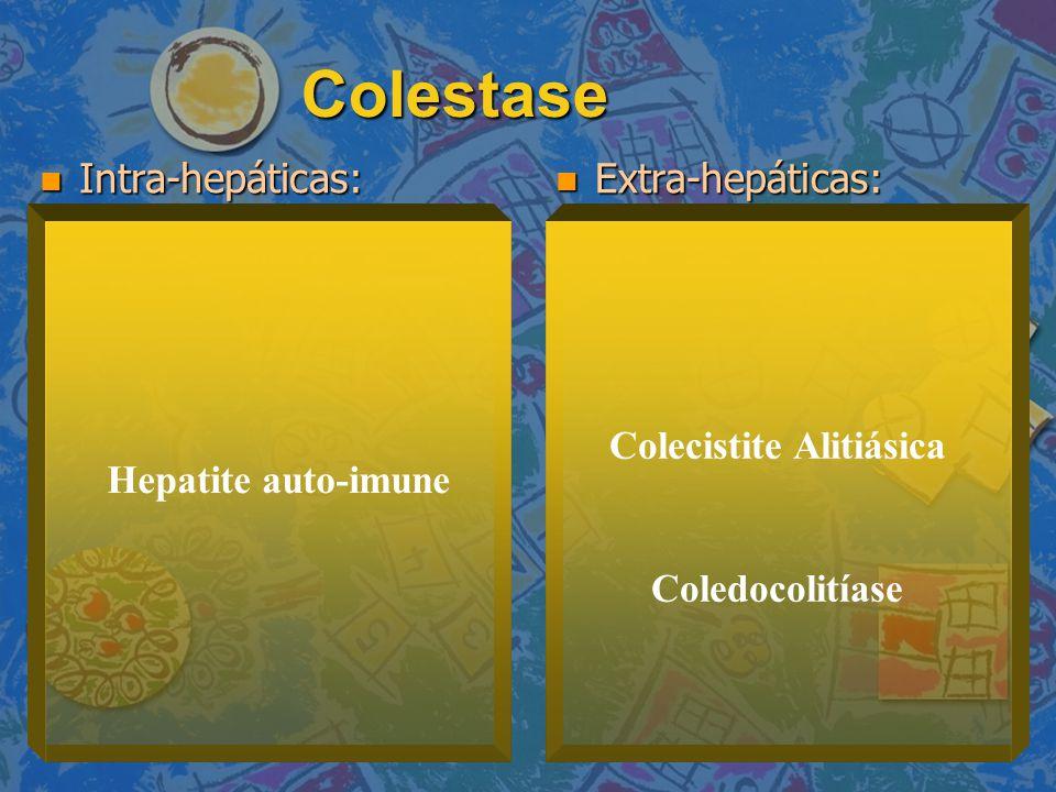 Colestase Intra-hepáticas: Intra-hepáticas: Extra-hepáticas: Extra-hepáticas: Hepatite auto-imune Colecistite Alitiásica Coledocolitíase