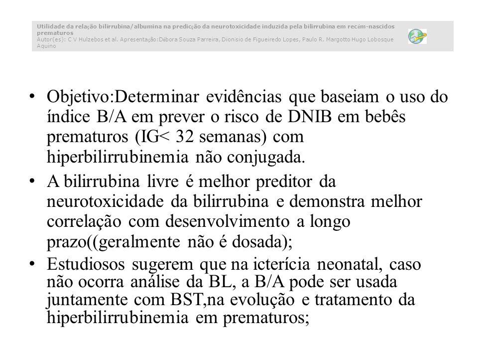 Objetivo:Determinar evidências que baseiam o uso do índice B/A em prever o risco de DNIB em bebês prematuros (IG< 32 semanas) com hiperbilirrubinemia não conjugada.