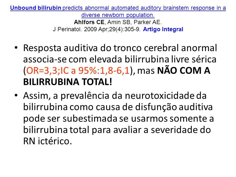 Resposta auditiva do tronco cerebral anormal associa-se com elevada bilirrubina livre sérica (OR=3,3;IC a 95%:1,8-6,1), mas NÃO COM A BILIRRUBINA TOTAL.