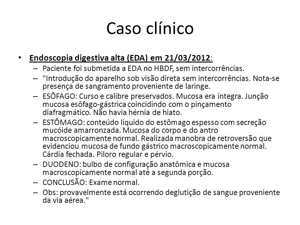 Caso clínico Endoscopia digestiva alta (EDA) em 21/03/2012: – Paciente foi submetida a EDA no HBDF, sem intercorrências. –