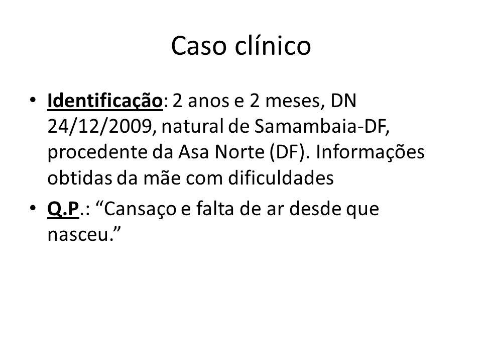 Caso clínico Identificação: 2 anos e 2 meses, DN 24/12/2009, natural de Samambaia-DF, procedente da Asa Norte (DF). Informações obtidas da mãe com dif