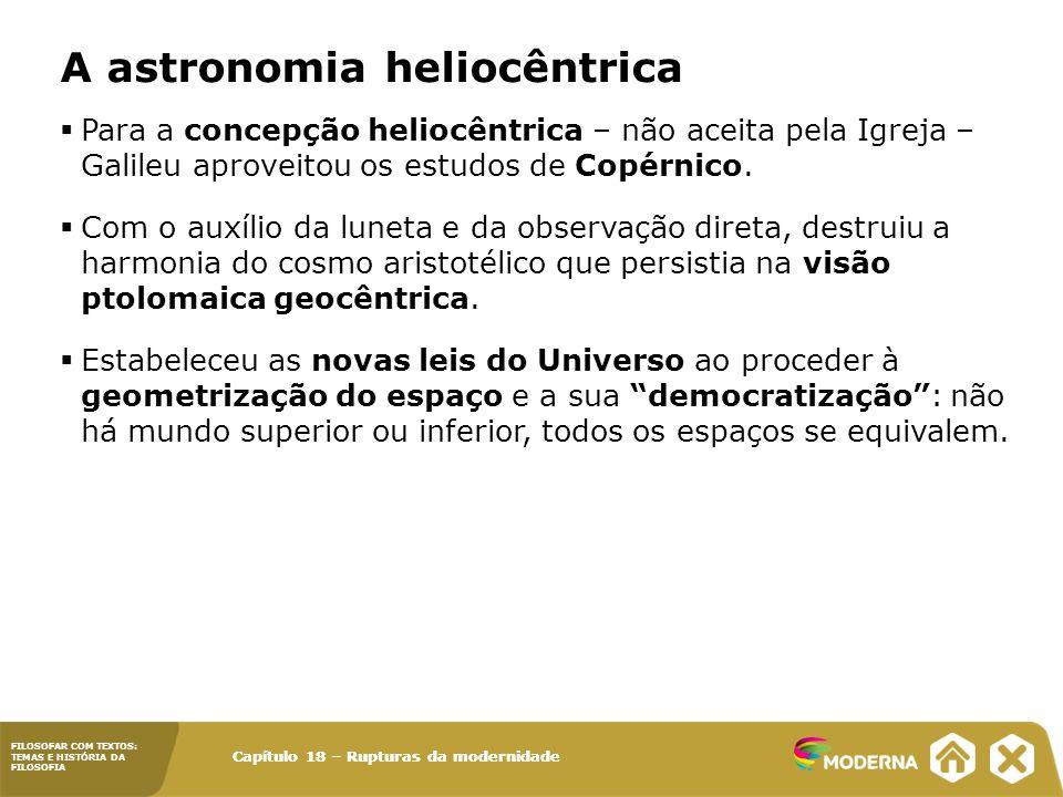 FILOSOFAR COM TEXTOS: TEMAS E HISTÓRIA DA FILOSOFIA Capítulo 18 – Rupturas da modernidade  Para a concepção heliocêntrica – não aceita pela Igreja – Galileu aproveitou os estudos de Copérnico.