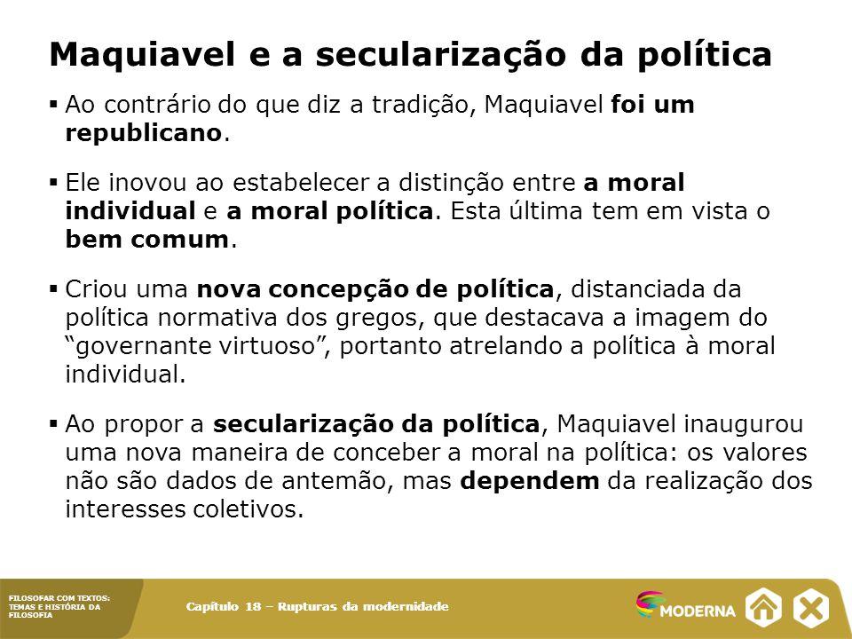 FILOSOFAR COM TEXTOS: TEMAS E HISTÓRIA DA FILOSOFIA Capítulo 18 – Rupturas da modernidade  Ao contrário do que diz a tradição, Maquiavel foi um republicano.