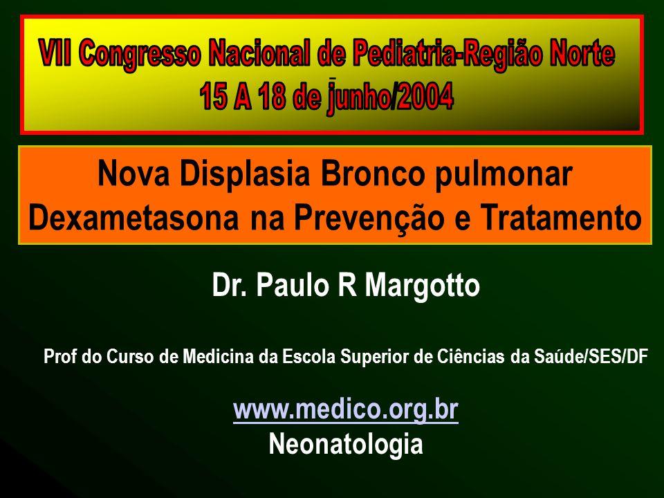 - Nova Displasia Bronco pulmonar Dexametasona na Prevenção e Tratamento Dr. Paulo R Margotto Prof do Curso de Medicina da Escola Superior de Ciências