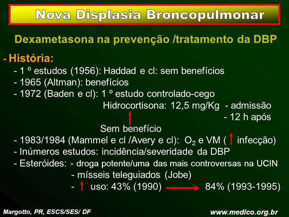 Dexametasona na prevenção /tratamento da DBP - História: - 1 º estudos (1956): Haddad e cl: sem benefícios - 1965 (Altman): benefícios - 1972 (Baden e