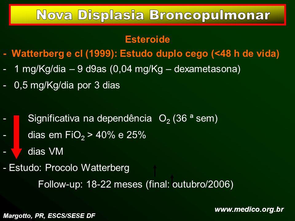 Esteroide - Watterberg e cl (1999): Estudo duplo cego (<48 h de vida) -1 mg/Kg/dia – 9 d9as (0,04 mg/Kg – dexametasona) -0,5 mg/Kg/dia por 3 dias - Si