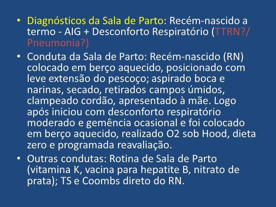 Diagnósticos da Sala de Parto: Recém-nascido a termo - AIG + Desconforto Respiratório (TTRN?/ Pneumonia?) Conduta da Sala de Parto: Recém-nascido (RN)