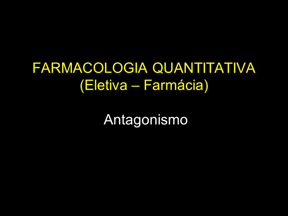 FARMACOLOGIA QUANTITATIVA (Eletiva – Farmácia) Antagonismo