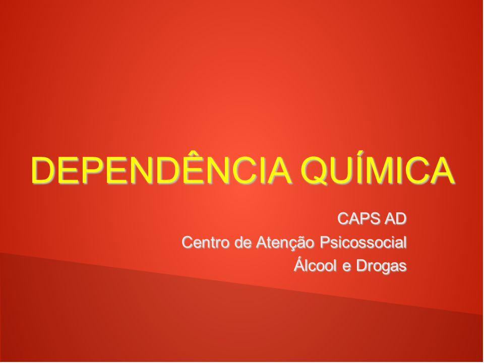 DEPENDÊNCIA QUÍMICA CAPS AD Centro de Atenção Psicossocial Centro de Atenção Psicossocial Álcool e Drogas