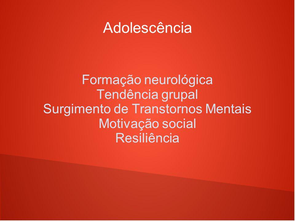 Adolescência Formação neurológica Tendência grupal Surgimento de Transtornos Mentais Motivação social Resiliência