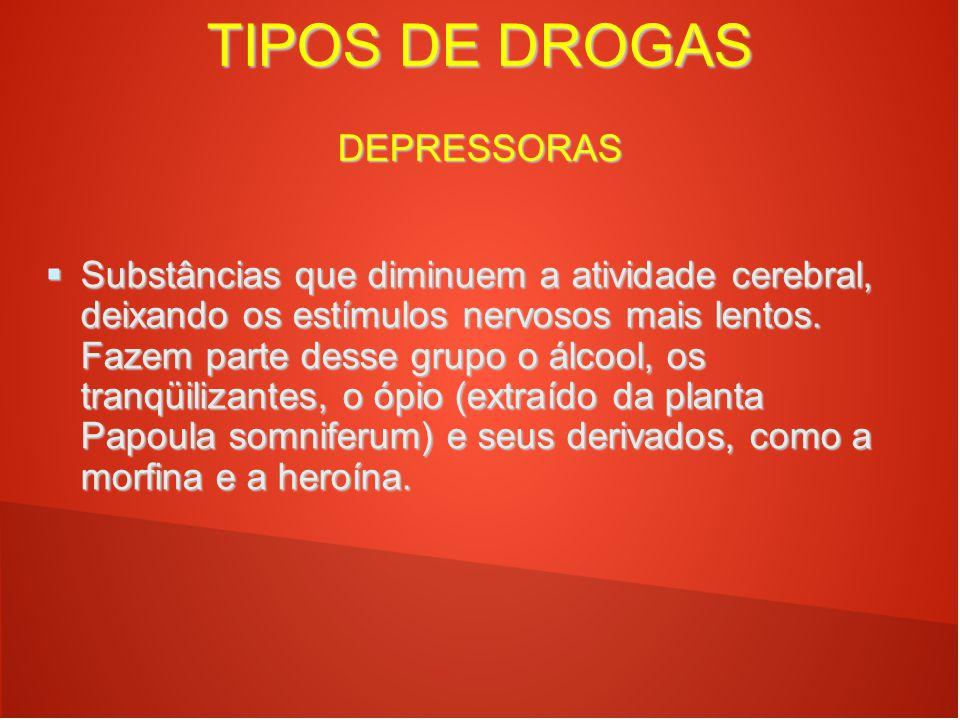 TIPOS DE DROGAS DEPRESSORAS  Substâncias que diminuem a atividade cerebral, deixando os estímulos nervosos mais lentos. Fazem parte desse grupo o álc