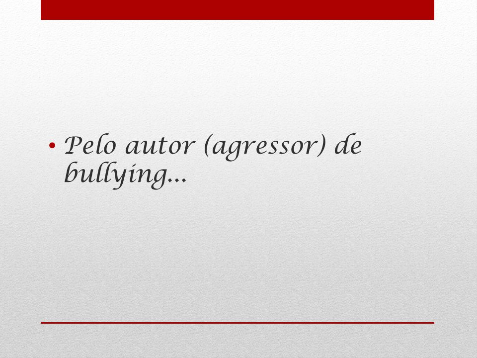 Pelo autor (agressor) de bullying...