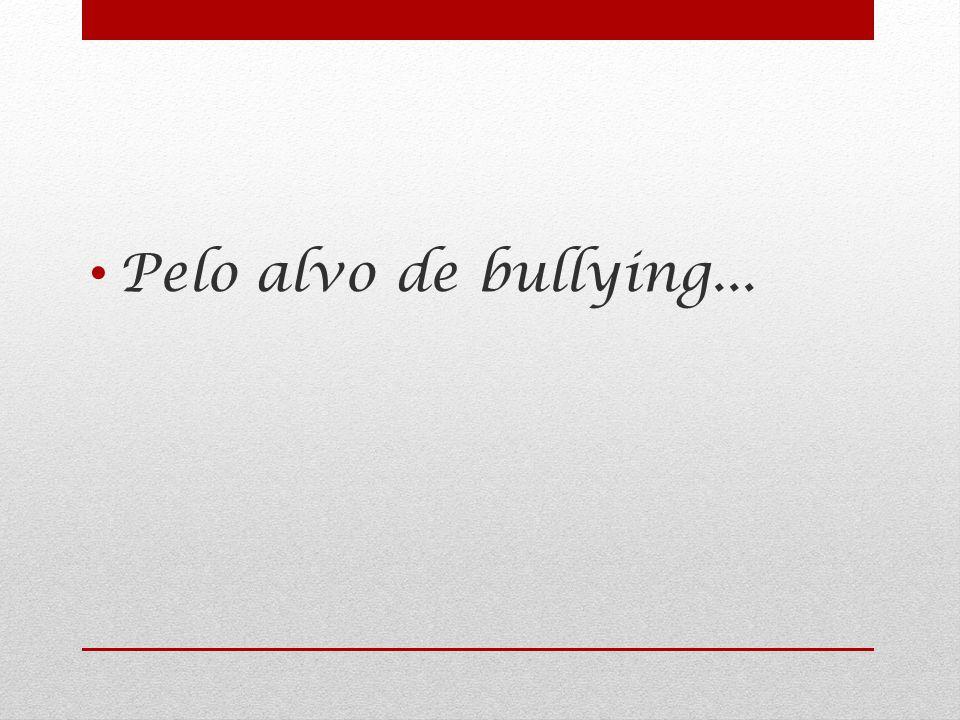 Pelo alvo de bullying...