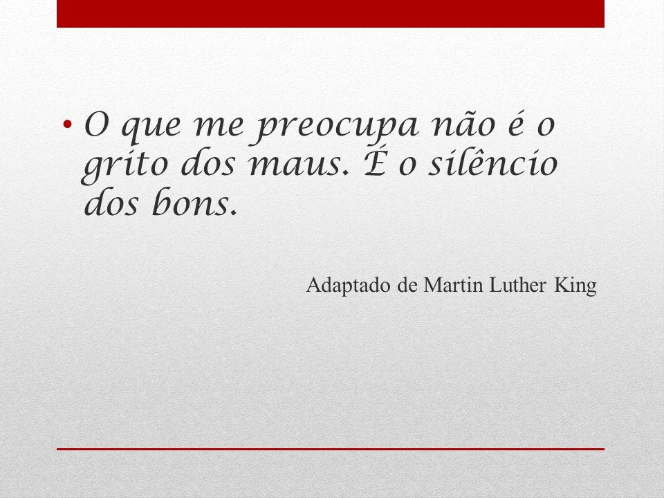 O que me preocupa não é o grito dos maus. É o silêncio dos bons. Adaptado de Martin Luther King