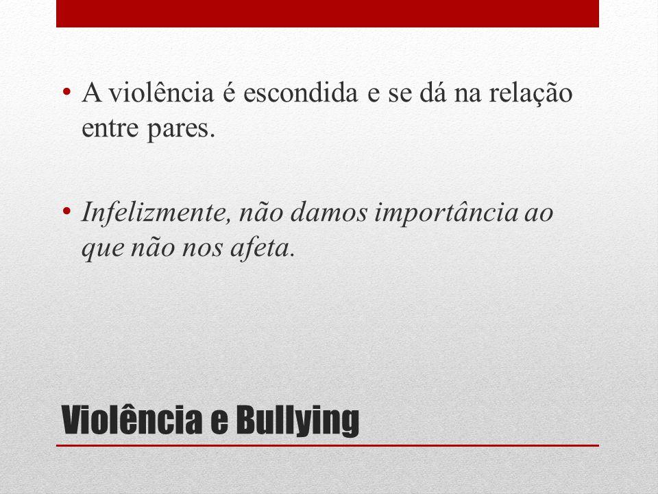 Violência e Bullying A violência é escondida e se dá na relação entre pares. Infelizmente, não damos importância ao que não nos afeta.