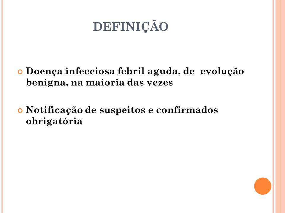 DEFINIÇÃO Doença infecciosa febril aguda, de evolução benigna, na maioria das vezes Notificação de suspeitos e confirmados obrigatória