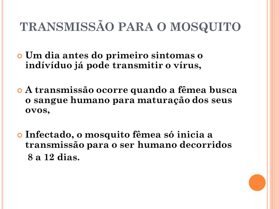 TRANSMISSÃO PARA O MOSQUITO Um dia antes do primeiro sintomas o indívíduo já pode transmitir o vírus, A transmissão ocorre quando a fêmea busca o sang