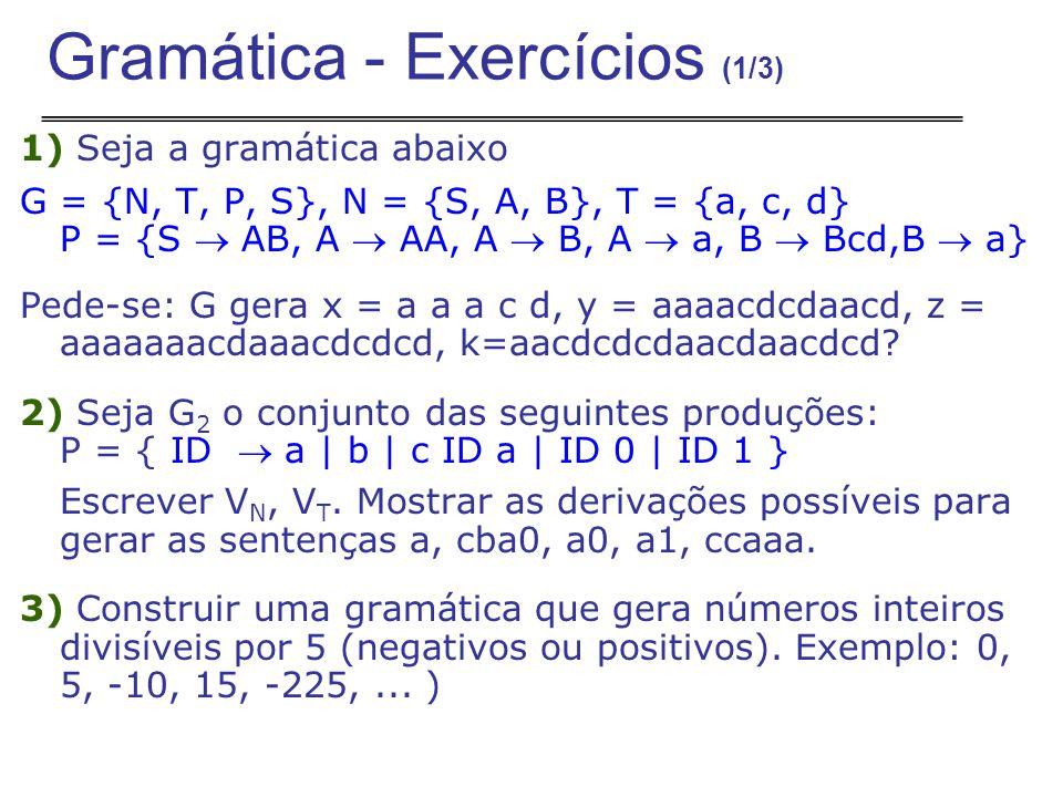 1) Seja a gramática abaixo G = {N, T, P, S}, N = {S, A, B}, T = {a, c, d} P = {S  AB, A  AA, A  B, A  a, B  Bcd,B  a} Pede-se: G gera x = a a a c d, y = aaaacdcdaacd, z = aaaaaaacdaaacdcdcd, k=aacdcdcdaacdaacdcd.